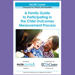 A Family Guide to Participating in the Child Outcomes Measurement Process